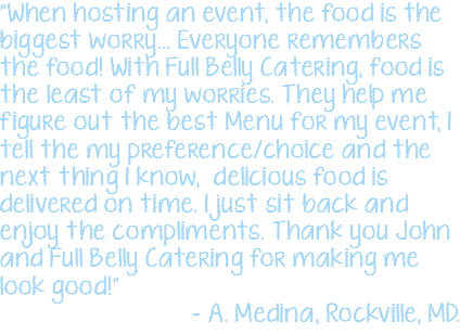 """When hosting an event, the food is the biggest worry… Everyone remembers the food! With Full Belly Catering, food is the least of my worries. They help me figure out the best Menu for my event, I tell the my preference/choice and the next thing I know, delicious food is delivered on time. I just sit back and enjoy the compliments. Thank you John and Full Belly Catering for making me look good!"" – A. Medina, Rockville, MD."