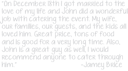 """On December 18th I got married to the love of my life and John did a wonderful job with catering the event. My wife, our families, our guests, and the kids all loved him. Great price, tons of food and is good for a very long time. Also, John is a great guy as well, I would recommend anyone to cater through him."" -Jamey Brice"
