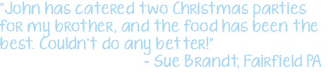 """John has catered two Christmas parties for my brother, and the food has been the best. Couldn't do any better!"" – Sue Brandt, Fairfield PA"