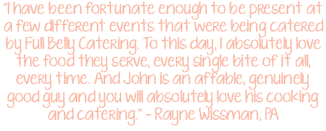 """I have been fortunate enough to be present at a few different events that were being catered by Full Belly Catering. To this day, I absolutely love the food they serve, every single bite of it all, every time. And John is an affable, genuinely good guy and you will absolutely love his cooking and catering."" – Rayne Wissman, PA"
