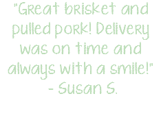 """Great brisket and pulled pork! Delivery was on time and always with a smile!"" – Susan S."
