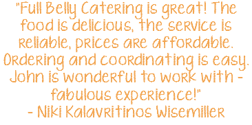 """Full Belly Catering is great! The food is delicious, the service is reliable, prices are affordable. Ordering and coordinating is easy. John is wonderful to work with - fabulous experience!"" - Niki Kalavritinos Wisemiller"